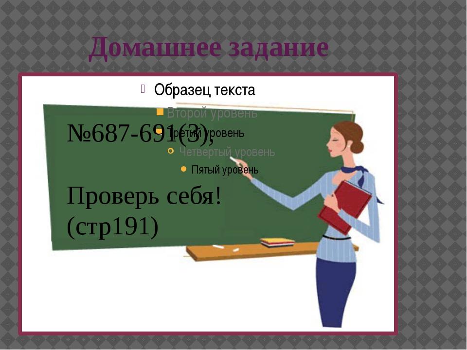 Домашнее задание №687-691(3), Проверь себя!(стр191)