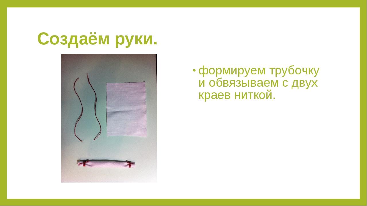 Создаём руки. формируем трубочку и обвязываем с двух краев ниткой.