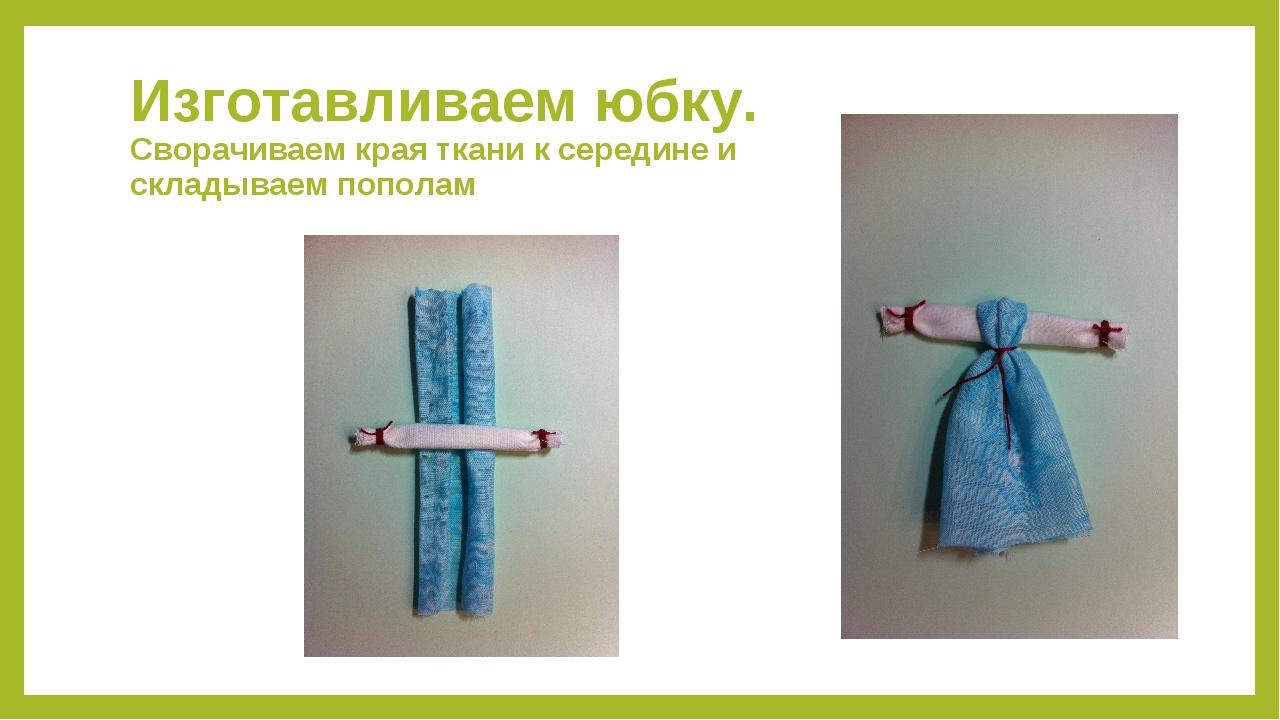 Изготавливаем юбку. Сворачиваем края ткани к середине и складываем пополам