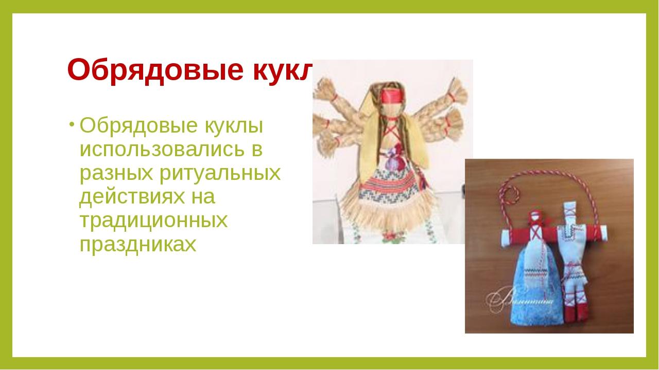 Обрядовые куклы Обрядовые куклы использовались в разных ритуальных действиях...