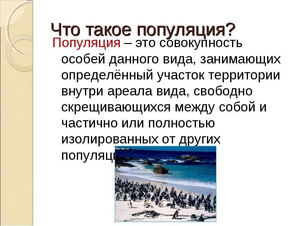 Что такое популяция? Популяция – это совокупность особей данного вида, занима...