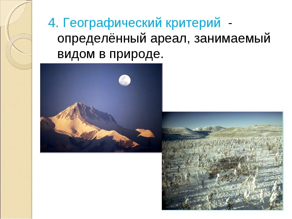 4. Географический критерий - определённый ареал, занимаемый видом в природе.