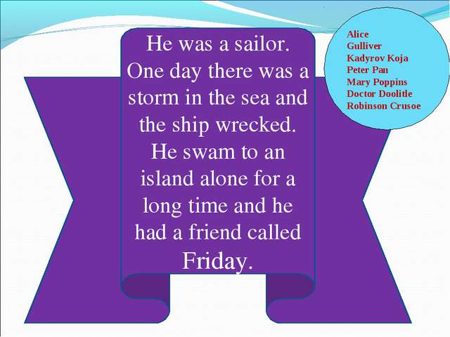 He was a sailor. One day there was a storm in the sea and the ship wrecked. H...