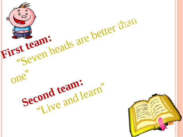 "First team: ""Seven heads are better than one"" Second team: ""Live and learn""..."