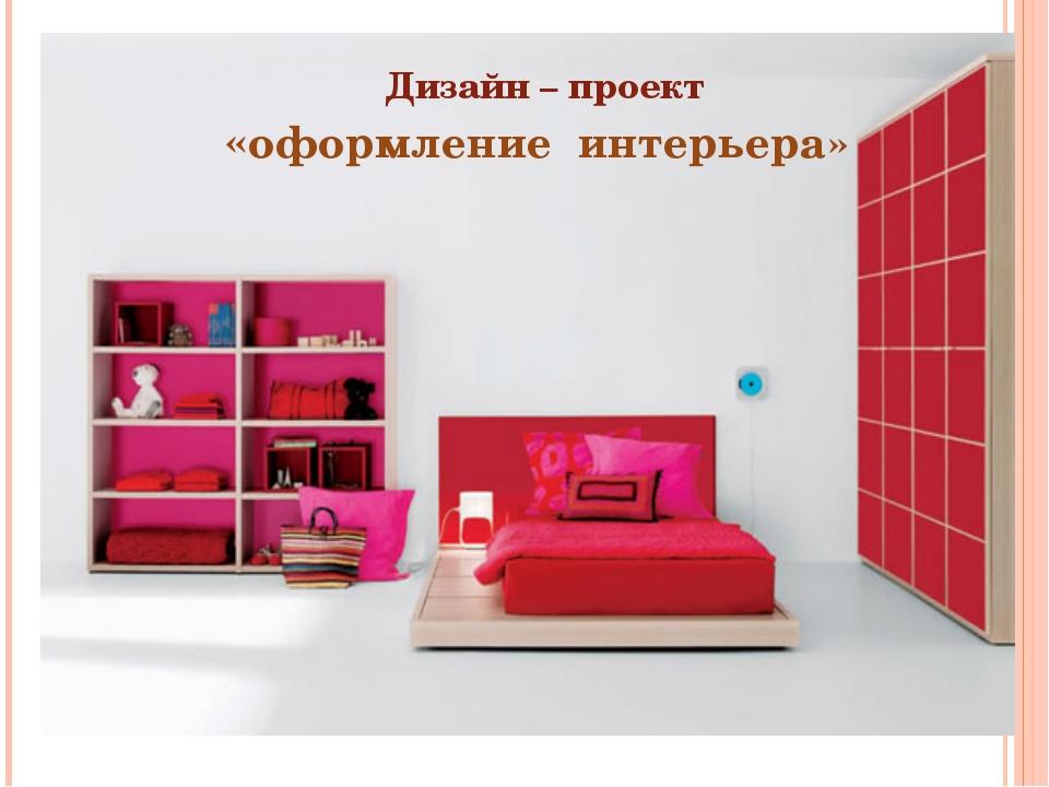 Дизайн – проект «оформление интерьера»