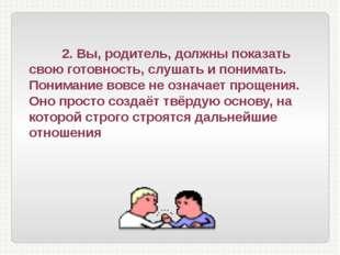 2. Вы, родитель, должны показать свою готовность, слушать и понимать. Понима