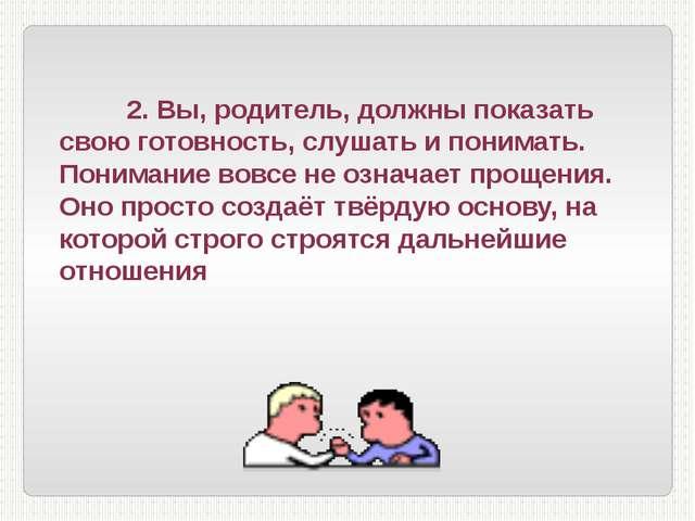2. Вы, родитель, должны показать свою готовность, слушать и понимать. Понима...