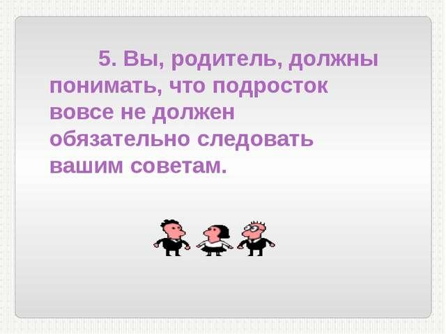 5. Вы, родитель, должны понимать, что подросток вовсе не должен обязательно...