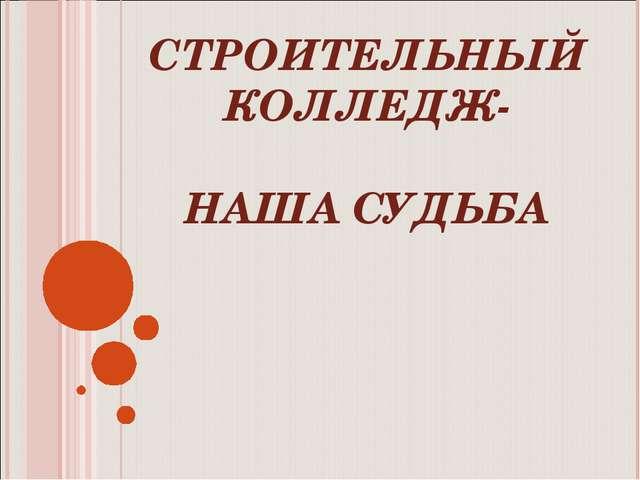 СТРОИТЕЛЬНЫЙ КОЛЛЕДЖ- НАША СУДЬБА