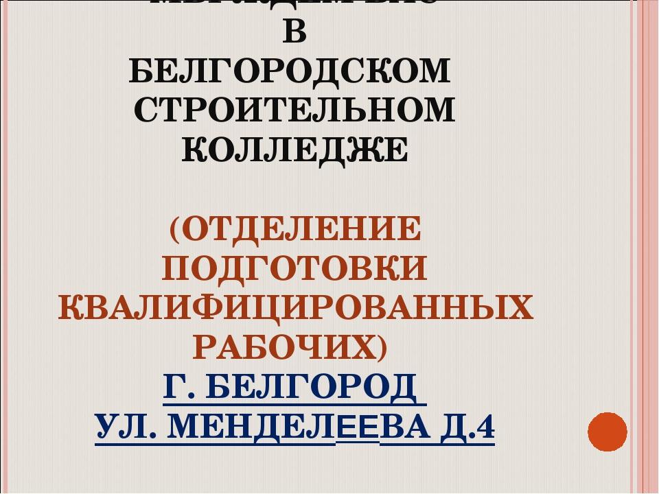 МЫ ЖДЕМ ВАС В БЕЛГОРОДСКОМ СТРОИТЕЛЬНОМ КОЛЛЕДЖЕ (ОТДЕЛЕНИЕ ПОДГОТОВКИ КВАЛИФ...