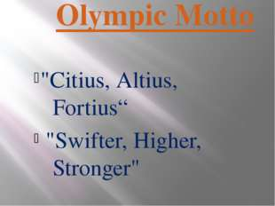 "Olympic Motto ""Citius, Altius, Fortius"" ""Swifter, Higher, Stronger"""