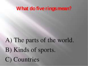 What do five rings mean? A) The parts of the world. B) Kinds of sports. C) Co