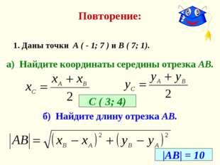 Повторение: 1. Даны точки А ( - 1; 7 ) и В ( 7; 1). а) Найдите координаты сер