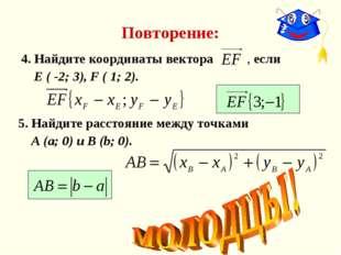 Повторение: 4. Найдите координаты вектора , если Е ( -2; 3), F ( 1; 2). 5. На