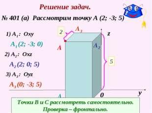 Решение задач. № 401 (а) Рассмотрим точку А (2; -3; 5) х у z 0 2 5 -3 A 1) A1