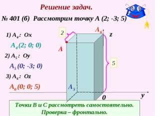 Решение задач. № 401 (б) Рассмотрим точку А (2; -3; 5) х у z 0 2 5 -3 A 1) A4
