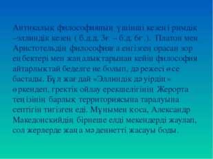Антикалық философияның үшінші кезеңі римдік –эллиндік кезең ( б.д.д. 3ғ – б.д