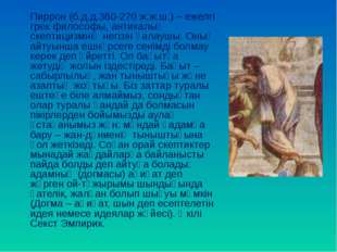 Пиррон (б.д.д.360-270 ж.ж.ш.) – ежелгі грек философы, антикалық скептицизмні