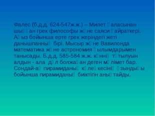 Фалес (б.д.д. 624-547ж.ж.) – Милет қаласынан шыққан грек философы және саяси