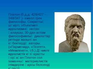 Платон (б.д.д. 428/427 – 348/347 )- ежелгі грек философы, Сократтың шәкірті,