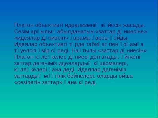 Платон объективті идеализмнің жүйесін жасады. Сезім арқылы қабылданатын «зат...