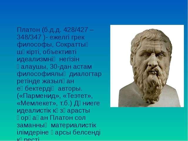 Платон (б.д.д. 428/427 – 348/347 )- ежелгі грек философы, Сократтың шәкірті,...