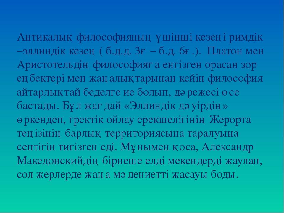 Антикалық философияның үшінші кезеңі римдік –эллиндік кезең ( б.д.д. 3ғ – б.д...