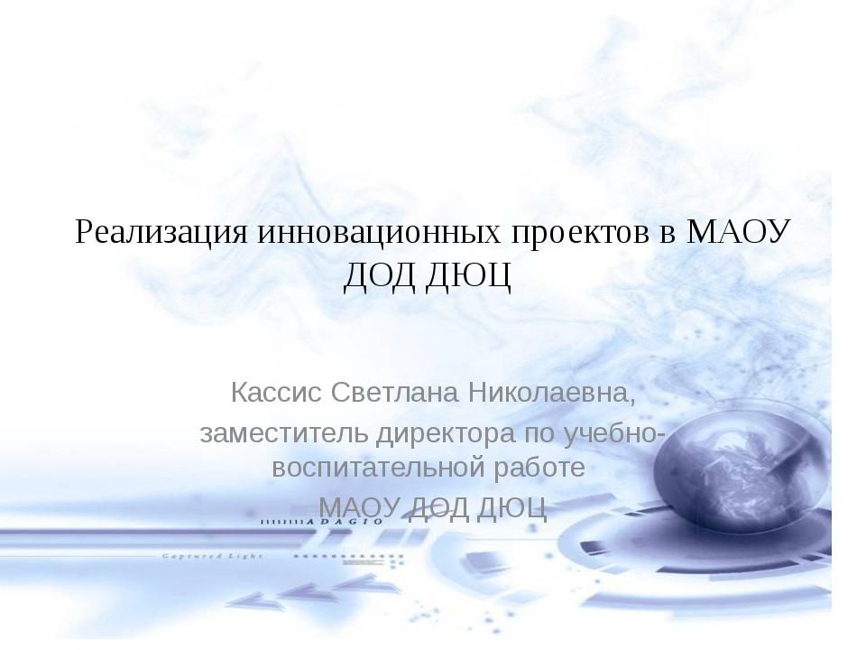 Реализация инновационных проектов в МАОУ ДОД ДЮЦ Кассис Светлана Николаевна,...