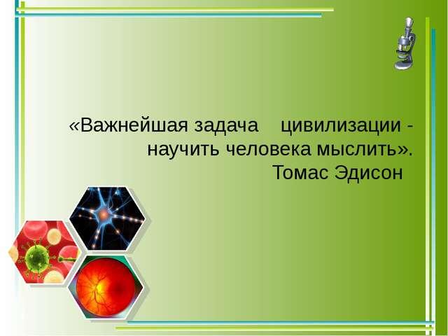 «Важнейшая задача цивилизации - научить человека мыслить». Томас Эдисон  ...