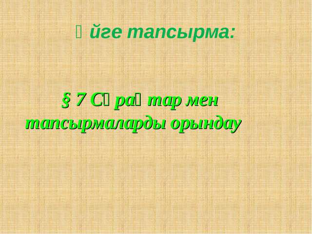 Үйге тапсырма: § 7 Сұрақтар мен тапсырмаларды орындау