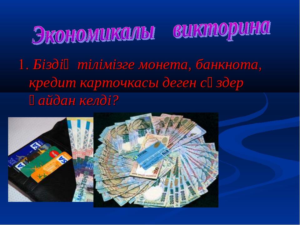 1. Біздің тілімізге монета, банкнота, кредит карточкасы деген сөздер қайдан к...