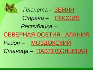 Планета - ЗЕМЛЯ Страна – РОССИЯ Республика – СЕВЕРНАЯ ОСЕТИЯ –АЛАНИЯ Район –
