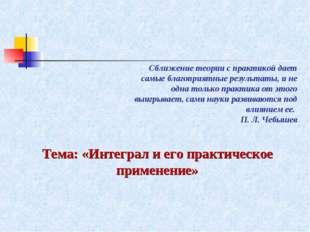 Тема: «Интеграл и его практическое применение» Сближение теории с практикой д