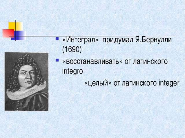 «Интеграл» придумал Я.Бернулли (1690) «восстанавливать» от латинского integr...