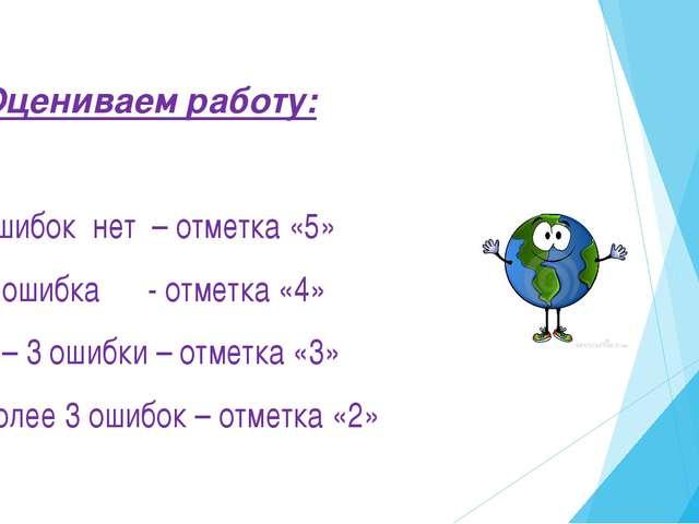 Оцениваем работу: ошибок нет – отметка «5» 1 ошибка - отметка «4» 2 – 3 ошибк...