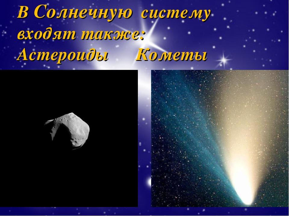В Солнечную систему входят также: Астероиды Кометы