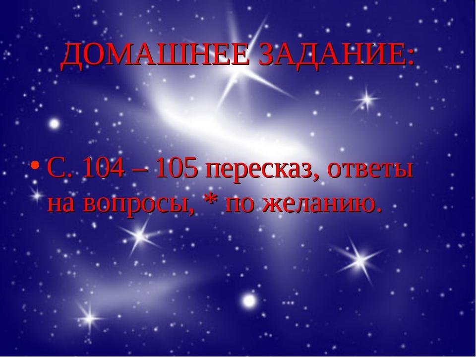 ДОМАШНЕЕ ЗАДАНИЕ: С. 104 – 105 пересказ, ответы на вопросы, * по желанию.