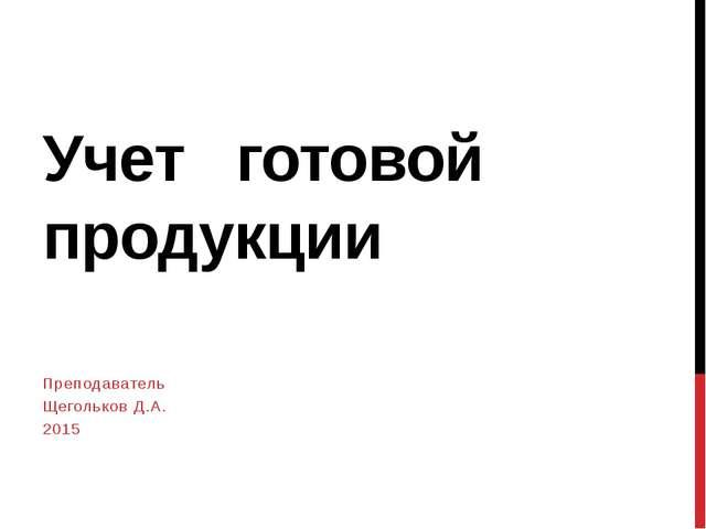 Презентация по бухгалтерскому учету на тему  Учет готовой продукции Преподаватель Щегольков Д А 2015