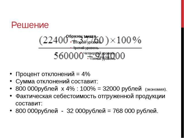 Решение Шегольков Д.А. Процент отклонений = 4% Сумма отклонений составит: 800...