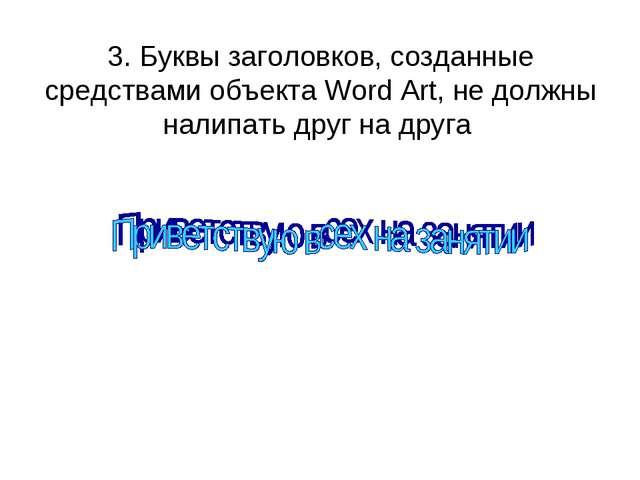 3. Буквы заголовков, созданные средствами объекта Word Art, не должны налипат...