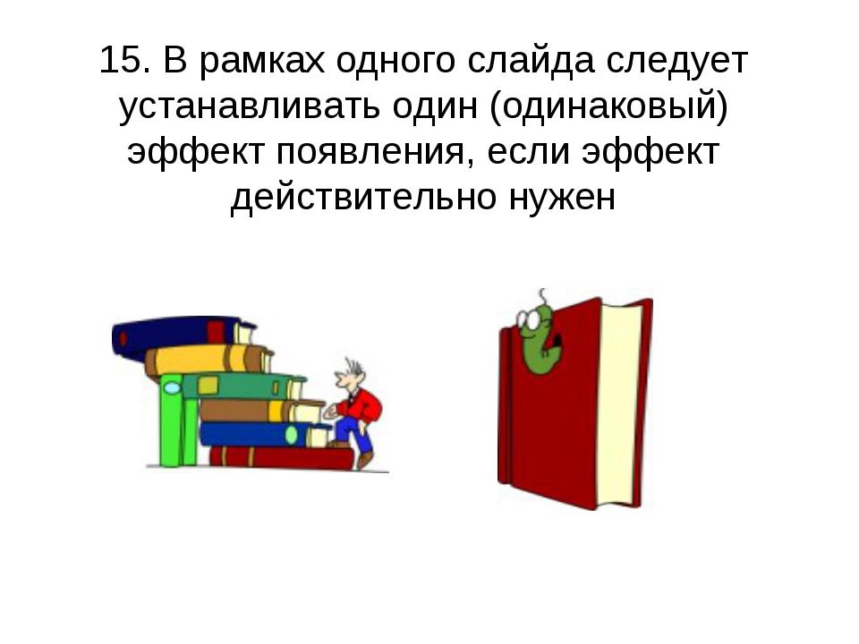 15. В рамках одного слайда следует устанавливать один (одинаковый) эффект поя...