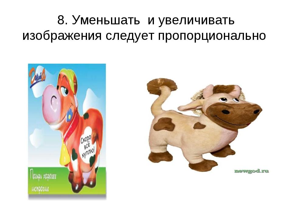 8. Уменьшать и увеличивать изображения следует пропорционально