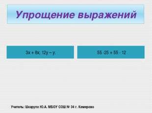 Упрощение выражений 3х + 8х; 12у – у. 55 ·25 + 55 · 12 Учитель: Шкарупо Ю.А.
