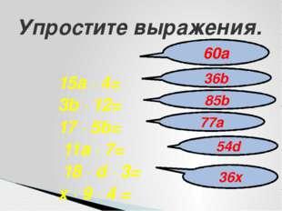 15a ∙ 4= 3b ∙ 12= 17 ∙ 5b= 11a ∙ 7= 18 ∙ d ∙ 3= x ∙ 9 ∙ 4 = Упростите выражен