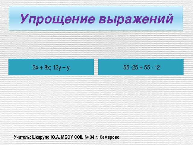 Упрощение выражений 3х + 8х; 12у – у. 55 ·25 + 55 · 12 Учитель: Шкарупо Ю.А....