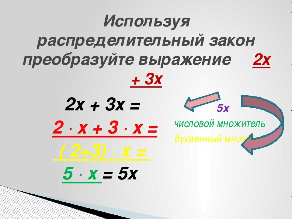 2х + 3х = 2 ∙ х + 3 ∙ х = ( 2+3) ∙ х = 5 ∙ х = 5х 5х числовой множитель бук...