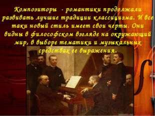 Композиторы - романтики продолжали развивать лучшие традиции классицизма. И в