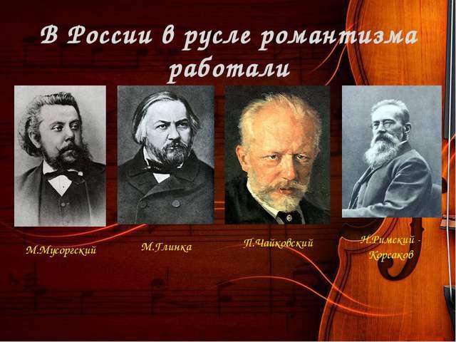 В России в русле романтизма работали М.Мусоргский М.Глинка Н.Римский - Корсак...