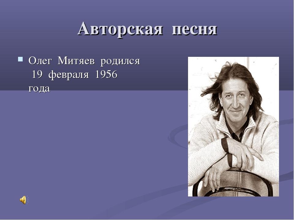 Авторская песня Олег Митяев родился 19 февраля 1956 года