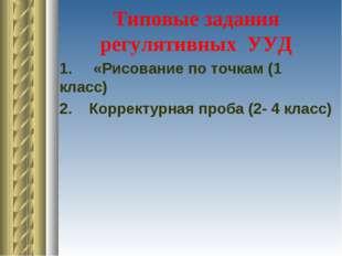 Типовые задания регулятивных УУД 1. «Рисование по точкам (1 класс) 2. Коррект